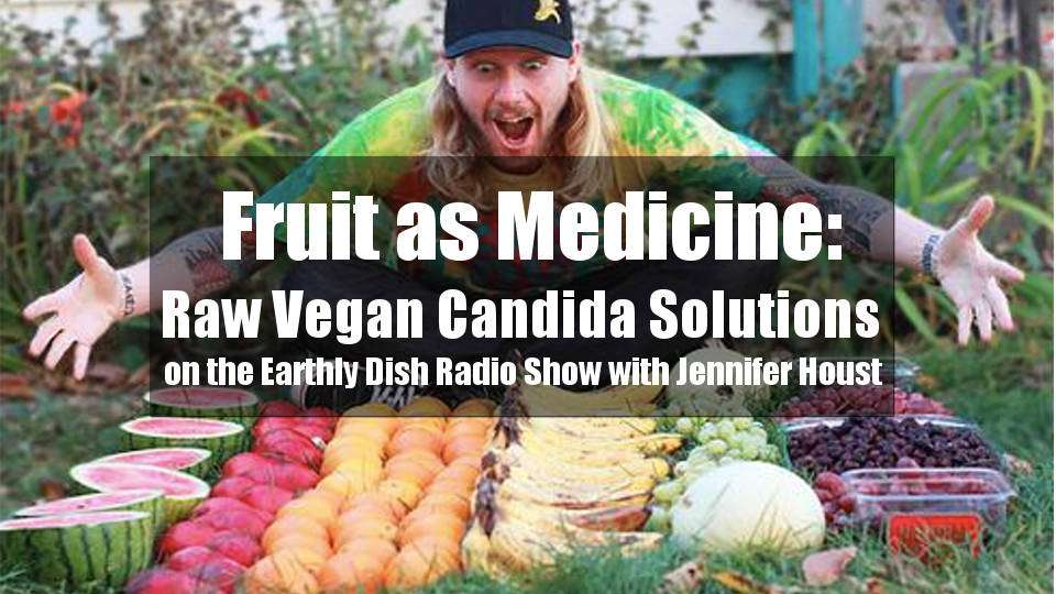 Fruit as Medicine: Raw Vegan Candida Solutions on the Earthly Dish Radio Show with Jennifer Houst